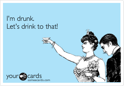 I'm drunk. Let's drink to that!