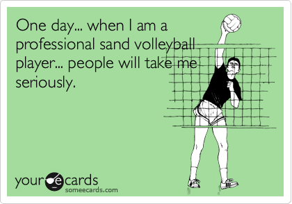 One day... when I am a professional sand volleyball player... people will take me seriously.