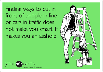 Finding ways to cut in front of people in line or cars in traffic does not make you smart. It makes you an asshole.