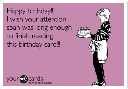 Happy birthday!!! I wish your attention span was long enough  to finish reading this birthday card!!!