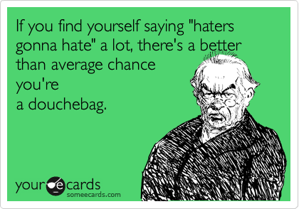 """If you find yourself saying """"haters gonna hate"""" a lot, there's a better than average chance you're a douchebag."""