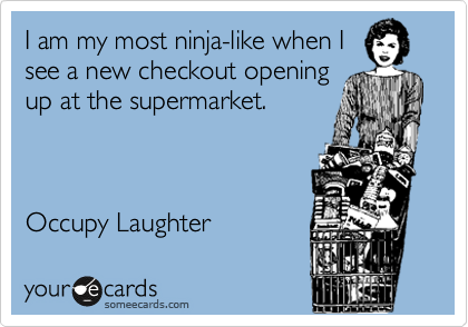 I am my most ninja-like when I see a new checkout opening up at the supermarket.    Occupy Laughter