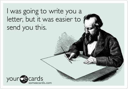 I was going to write you a letter, but it was easier to send you this.