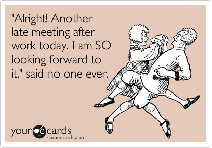 """Alright! Another  late meeting after work today. I am SO  looking forward to it,"" said no one ever."