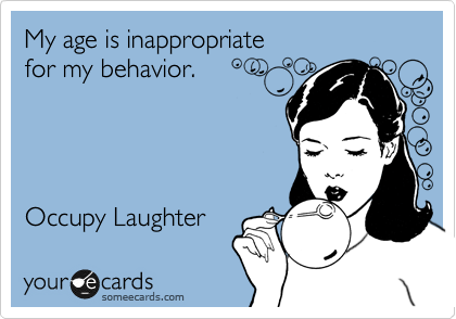 My age is inappropriate  for my behavior.     Occupy Laughter