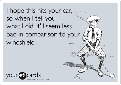 I hope this hits your car, so when I tell you what I did, it'll seem less bad in comparison to your windshield.