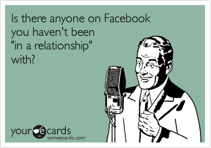 "Is there anyone on Facebook you haven't been  ""in a relationship"" with?"