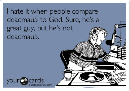 I hate it when people compare deadmau5 to God. Sure, he's a great guy, but he's not deadmau5.