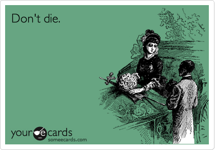 Don't die.