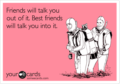 Friends will talk you  out of it. Best friends will talk you into it.