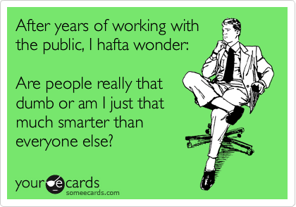 After years of working with the public, I hafta wonder:  Are people really that dumb or am I just that much smarter than everyone else?