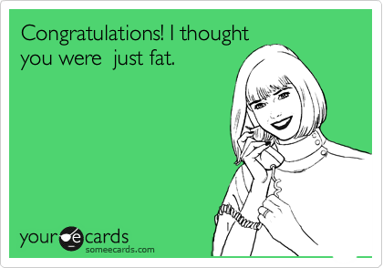 Congratulations! I thought you were  just fat.