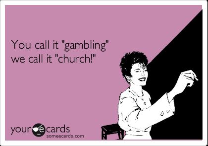 """You call it """"gambling"""" we call it """"church!"""""""