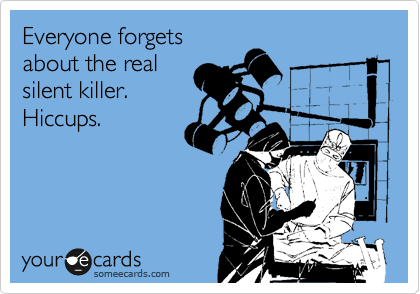 Everyone forgets about the real silent killer. Hiccups.