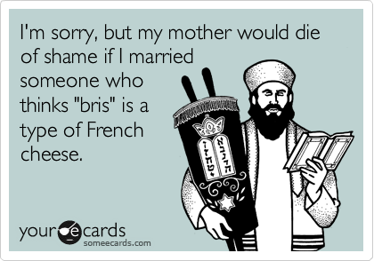 """I'm sorry, but my mother would die of shame if I married someone who thinks """"bris"""" is a type of French cheese."""