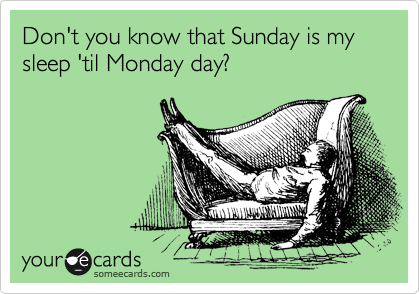 Don't you know that Sunday is my sleep 'til Monday day?