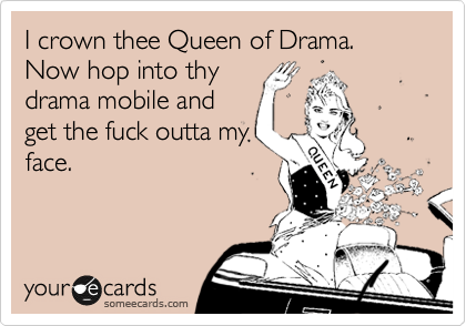 I crown thee Queen of Drama. Now hop into thy drama mobile and get the fuck outta my face.
