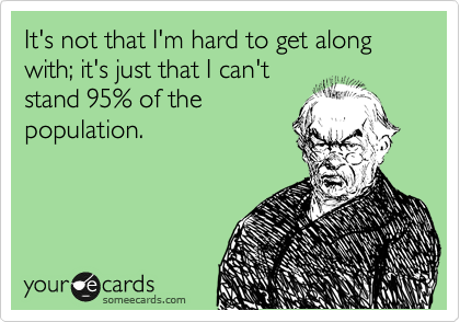 It's not that I'm hard to get along with; it's just that I can't stand 95% of the population.