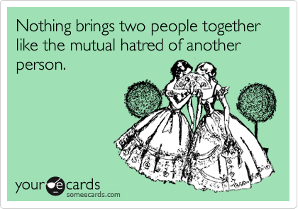Nothing brings two people together like the mutual hatred of another person.