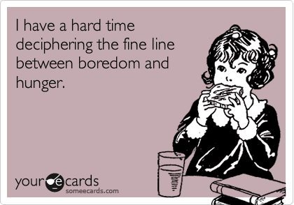 I have a hard time deciphering the fine line between boredom and hunger.