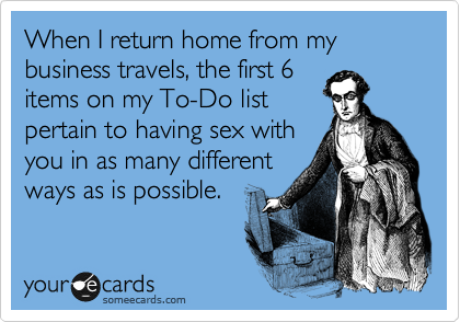 When I return home from my business travels, the first 6 items on my To-Do list pertain to having sex with you in as many different ways as is possible.