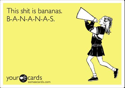 This shit is bananas. B-A-N-A-N-A-S.