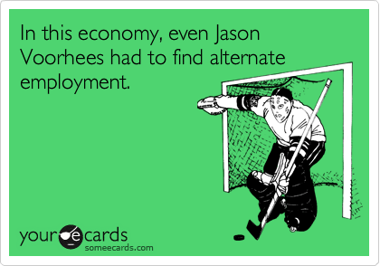 In this economy, even Jason Voorhees had to find alternate employment.
