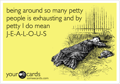 being around so many petty people is exhausting and by petty I do mean J-E-A-L-O-U-S