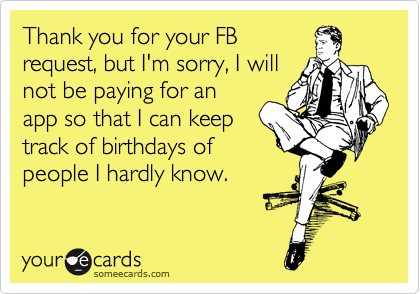 Thank you for your FB request, but I'm sorry, I will not be paying for an app so that I can keep track of birthdays of people I hardly know.