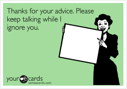 Thanks for your advice. Please keep talking while I ignore you.