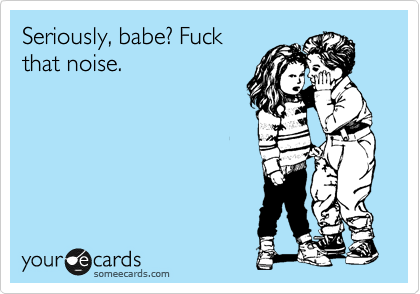 Seriously, babe? Fuck that noise.