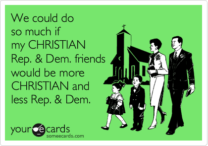We could do  so much if my CHRISTIAN Rep. & Dem. friends would be more CHRISTIAN and less Rep. & Dem.