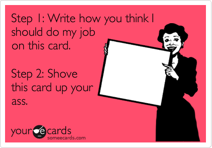 Step 1: Write how you think I should do my job on this card.  Step 2: Shove this card up your ass.