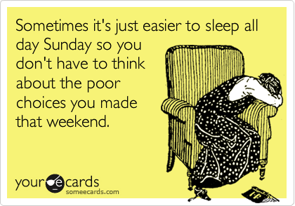 Sometimes it's just easier to sleep all day Sunday so you don't have to think about the poor choices you made that weekend.