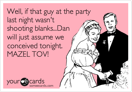 Well, if that guy at the party last night wasn't shooting blanks...Dan will just assume we conceived tonight. MAZEL TOV!