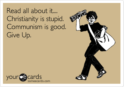 Read all about it.... Christianity is stupid. Communism is good. Give Up.