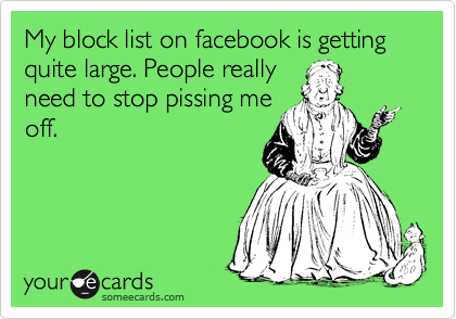 My block list on facebook is getting quite large. People really need to stop pissing me off.