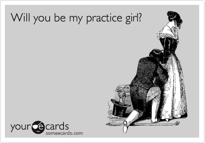 Will you be my practice girl?