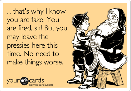 ... that's why I know you are fake. You are fired, sir! But you may leave the pressies here this time. No need to  make things worse.