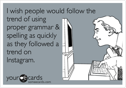 I wish people would follow the trend of using proper grammar & spelling as quickly as they followed a trend on Instagram.