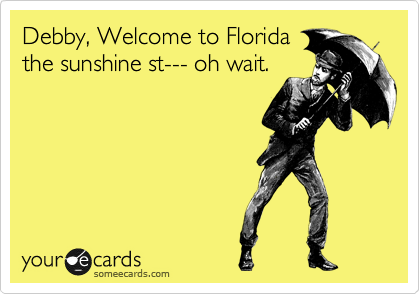Debby, Welcome to Florida the sunshine st--- oh wait.