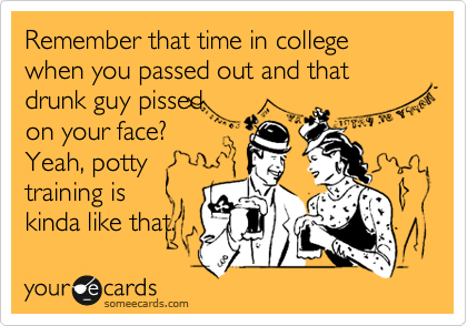 Remember that time in college when you passed out and that drunk guy pissed on your face? Yeah, potty training is kinda like that.