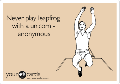 Never play leapfrog    with a unicorn -        anonymous