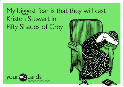 My biggest fear is that they will cast Kristen Stewart in Fifty Shades of Grey