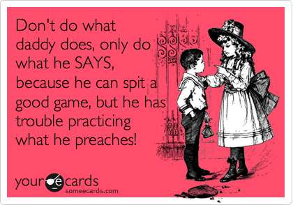 Don't do what daddy does, only do what he SAYS, because he can spit a good game, but he has trouble practicing what he preaches!