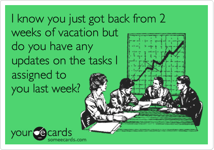 I know you just got back from 2 weeks of vacation but do you have any updates on the tasks I assigned to you last week?