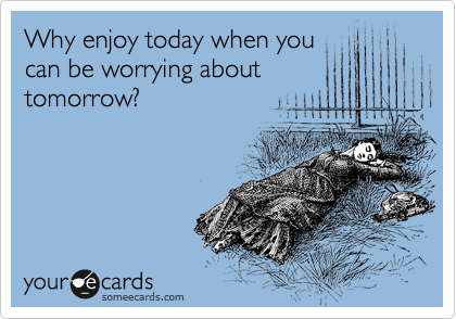 Why enjoy today when you can be worrying about  tomorrow?