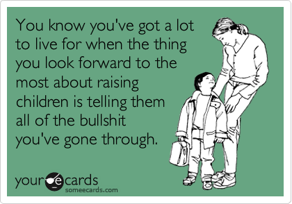 You know you've got a lot to live for when the thing you look forward to the most about raising children is telling them  all of the bullshit you've gone through.