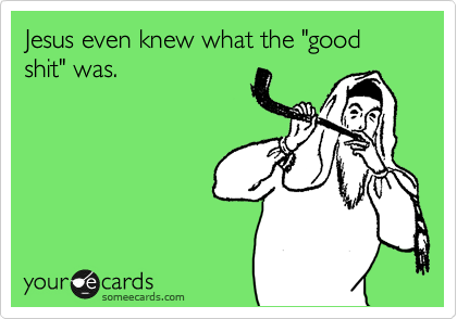 """Jesus even knew what the """"good shit"""" was."""