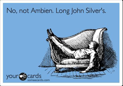 No, not Ambien. Long John Silver's.